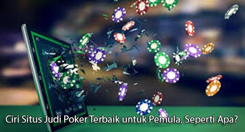 Ciri Situs Judi Poker Terbaik untuk Pemula, Seperti Apa?